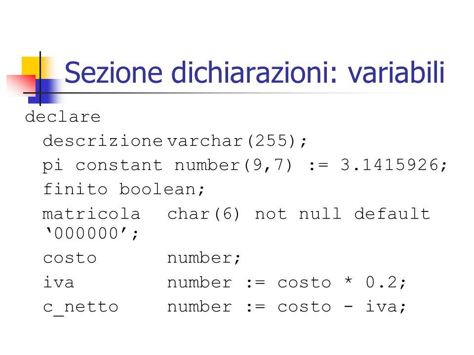 Sezione dichiarazioni: variabili declare descrizionevarchar(255); pi constant number(9,7) := 3.1415926; finitoboolean; matricolachar(6) not null default '000000'; costonumber; ivanumber := costo * 0.2; c_nettonumber := costo - iva;
