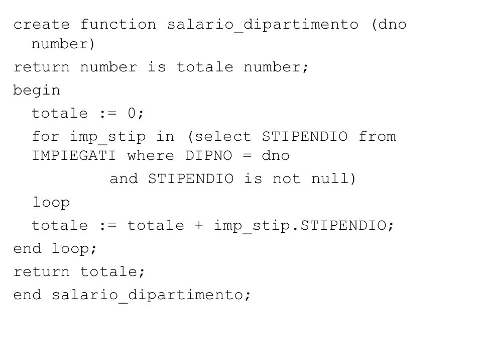 create function salario_dipartimento (dno number) return number is totale number; begin totale := 0; for imp_stip in (select STIPENDIO from IMPIEGATI where DIPNO = dno and STIPENDIO is not null) loop totale := totale + imp_stip.STIPENDIO; end loop; return totale; end salario_dipartimento;