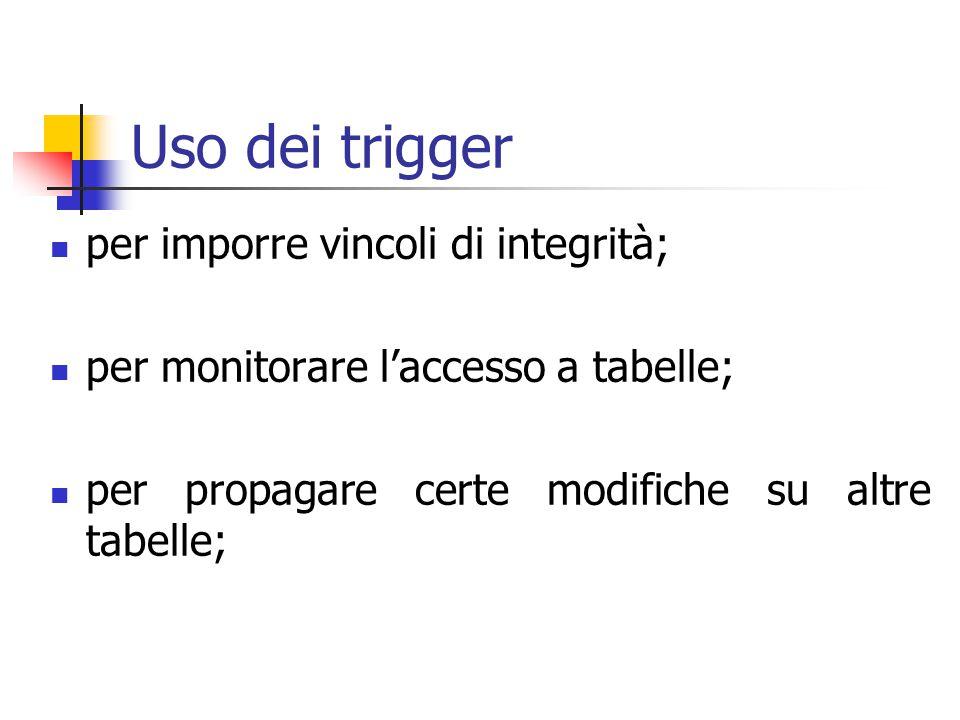 Uso dei trigger per imporre vincoli di integrità; per monitorare l'accesso a tabelle; per propagare certe modifiche su altre tabelle;