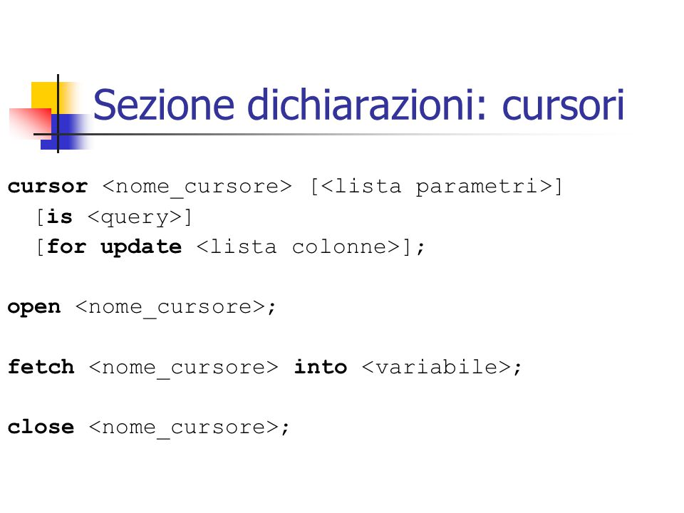 Sezione dichiarazioni: cursori cursor [ ] [is ] [for update ]; open ; fetch into ; close ;