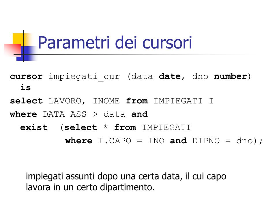 Parametri dei cursori cursor impiegati_cur (data date, dno number) is select LAVORO, INOME from IMPIEGATI I where DATA_ASS > data and exist (select *