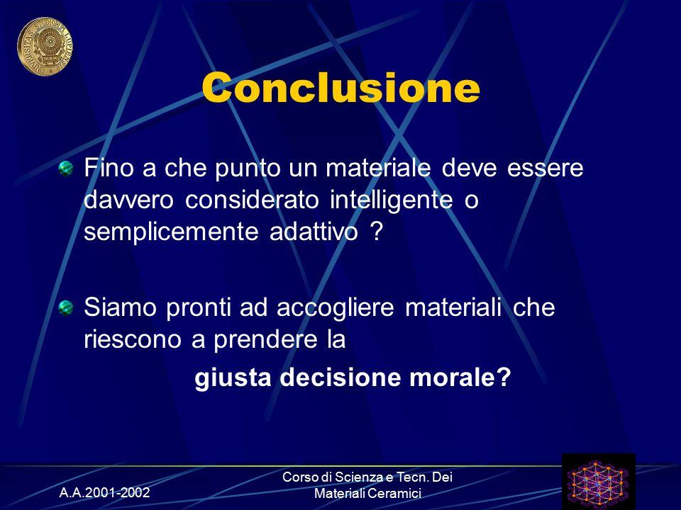 A.A.2001-2002 Corso di Scienza e Tecn. Dei Materiali Ceramici Conclusione Fino a che punto un materiale deve essere davvero considerato intelligente o