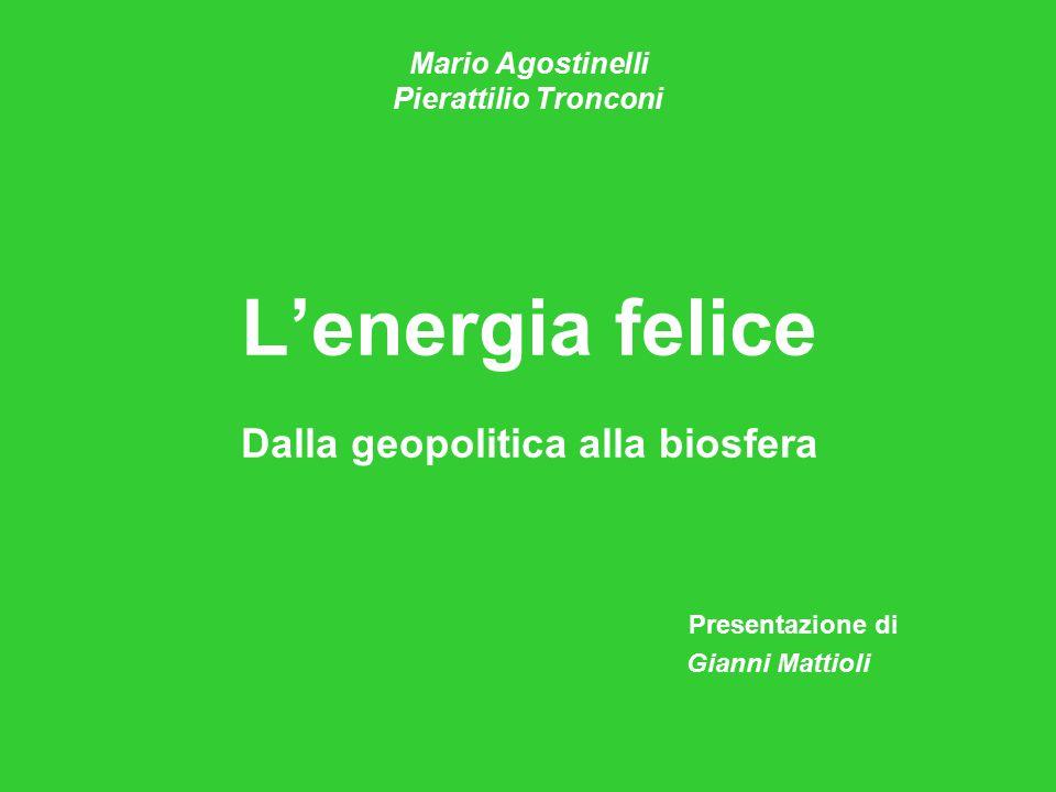 Mario Agostinelli Pierattilio Tronconi L'energia felice Dalla geopolitica alla biosfera Presentazione di Gianni Mattioli