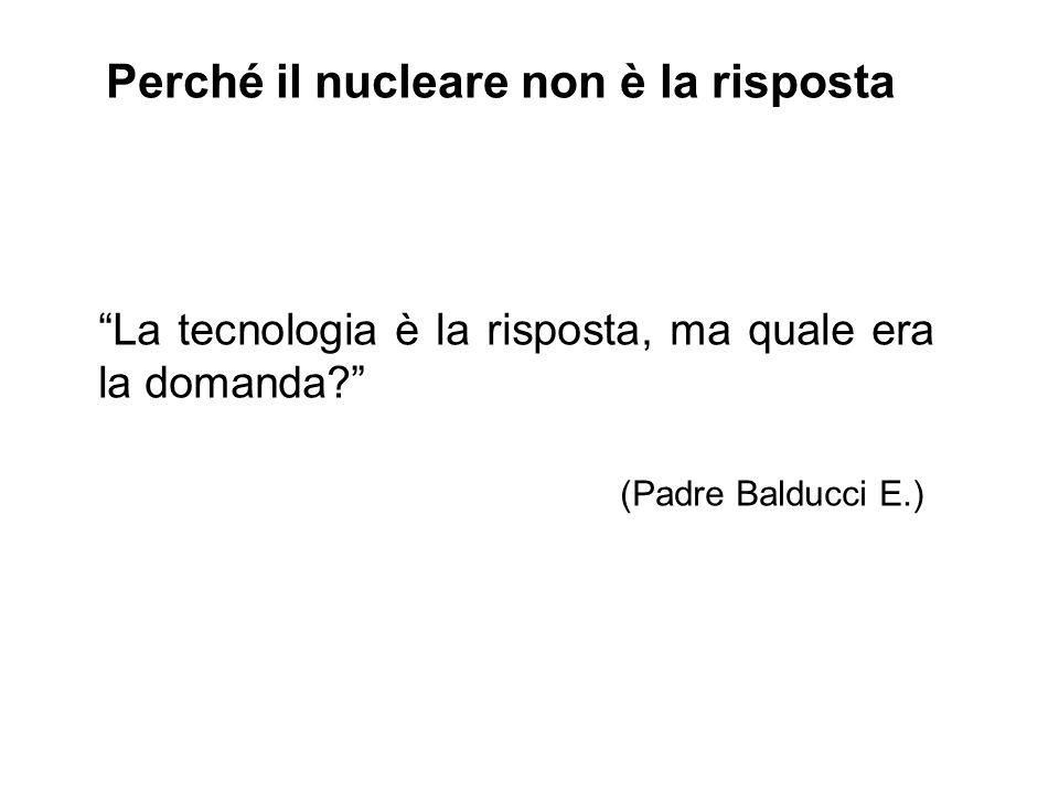 """Perché il nucleare non è la risposta """"La tecnologia è la risposta, ma quale era la domanda?"""" (Padre Balducci E.)"""