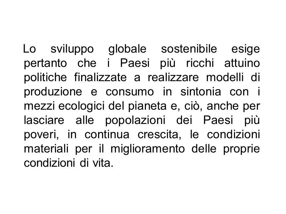 Lo sviluppo globale sostenibile esige pertanto che i Paesi più ricchi attuino politiche finalizzate a realizzare modelli di produzione e consumo in si