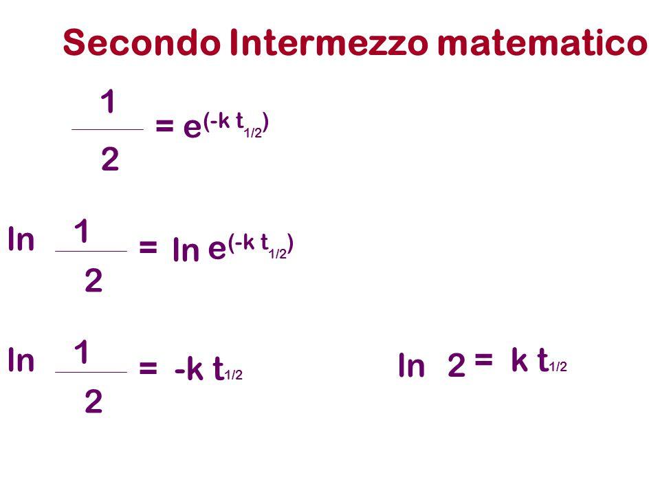 Secondo Intermezzo matematico = e (-k t 1/2 ) 1 2 ln 2 1 = -k t 1/2 ln 2 1 = k t 1/2 ln2
