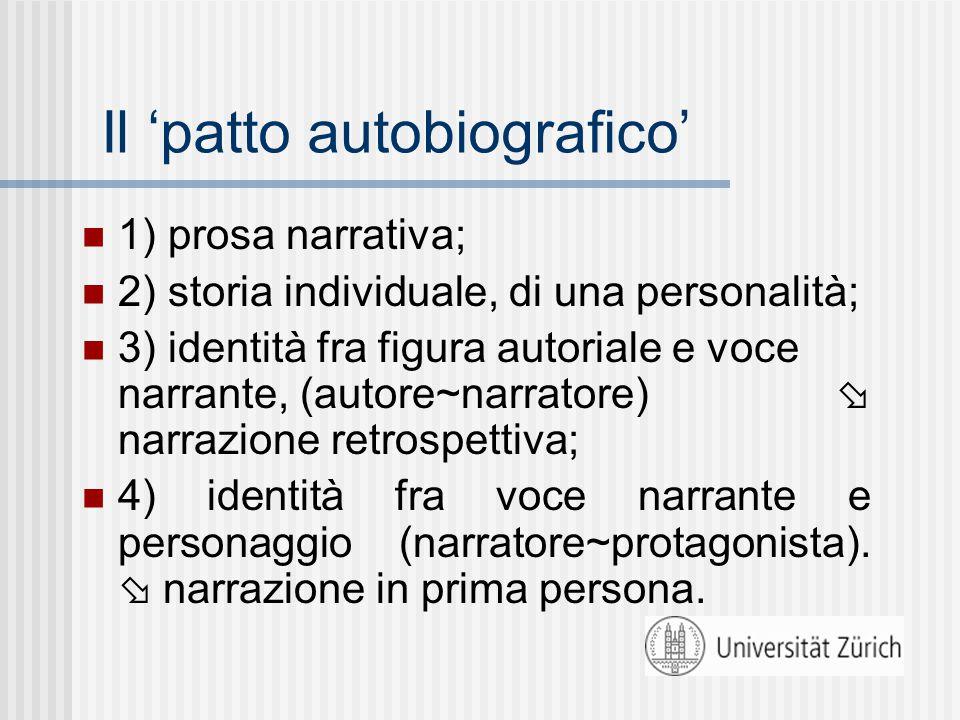 Il 'patto autobiografico' 1) prosa narrativa; 2) storia individuale, di una personalità; 3) identità fra figura autoriale e voce narrante, (autore~narratore)  narrazione retrospettiva; 4) identità fra voce narrante e personaggio (narratore~protagonista).