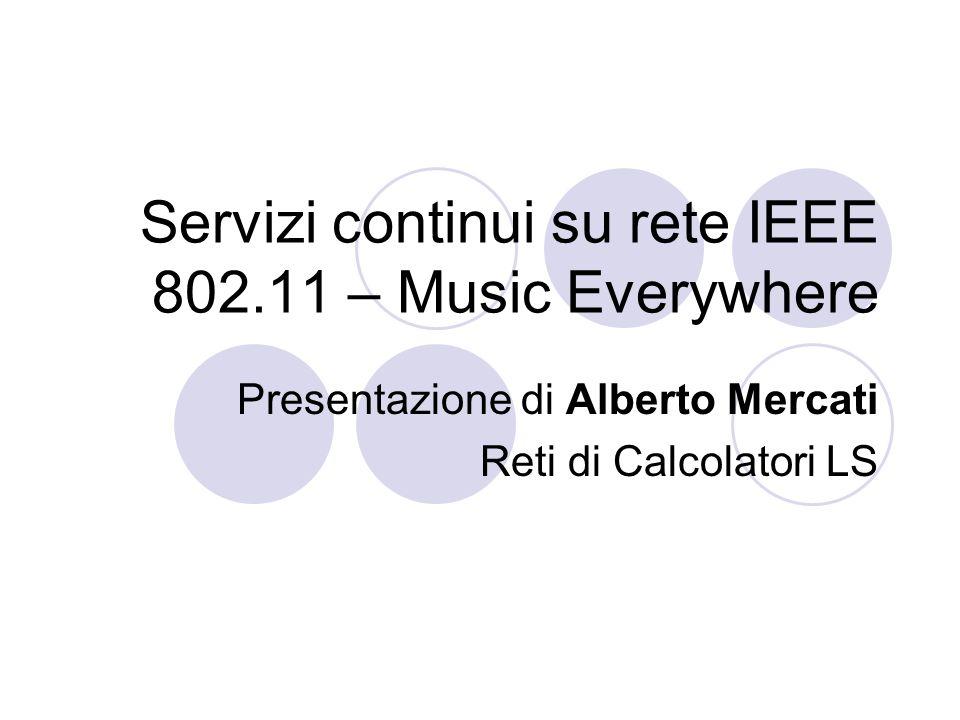 Servizi continui su rete IEEE 802.11 – Music Everywhere Presentazione di Alberto Mercati Reti di Calcolatori LS