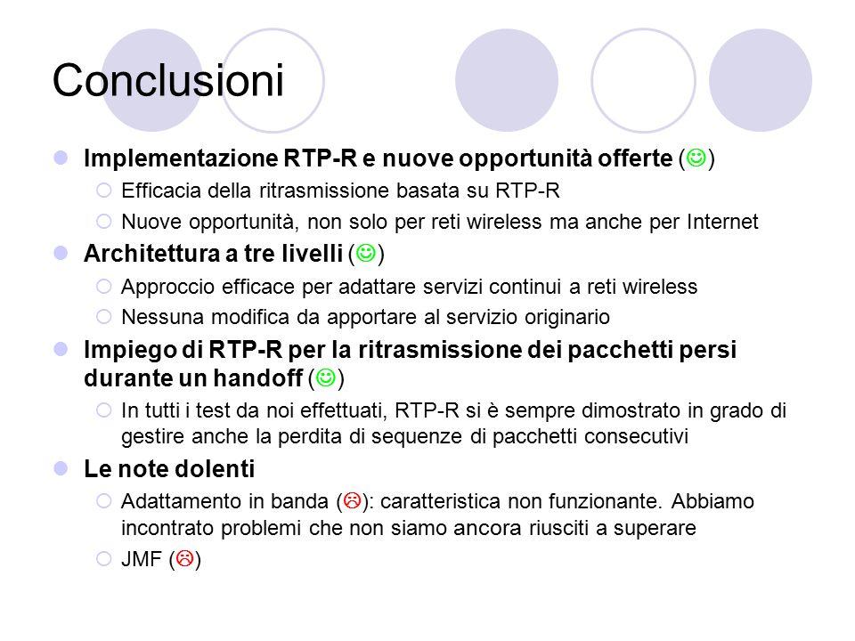 Conclusioni Implementazione RTP-R e nuove opportunità offerte ( )  Efficacia della ritrasmissione basata su RTP-R  Nuove opportunità, non solo per reti wireless ma anche per Internet Architettura a tre livelli ( )  Approccio efficace per adattare servizi continui a reti wireless  Nessuna modifica da apportare al servizio originario Impiego di RTP-R per la ritrasmissione dei pacchetti persi durante un handoff ( )  In tutti i test da noi effettuati, RTP-R si è sempre dimostrato in grado di gestire anche la perdita di sequenze di pacchetti consecutivi Le note dolenti  Adattamento in banda (  ): caratteristica non funzionante.
