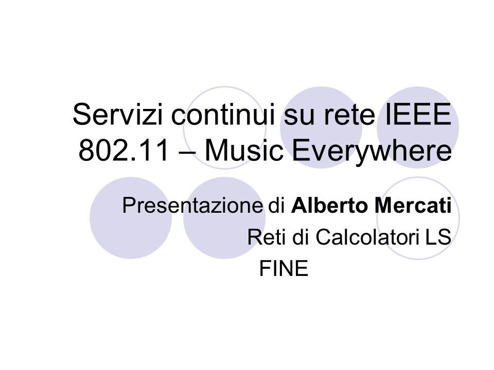 Servizi continui su rete IEEE 802.11 – Music Everywhere Presentazione di Alberto Mercati Reti di Calcolatori LS FINE