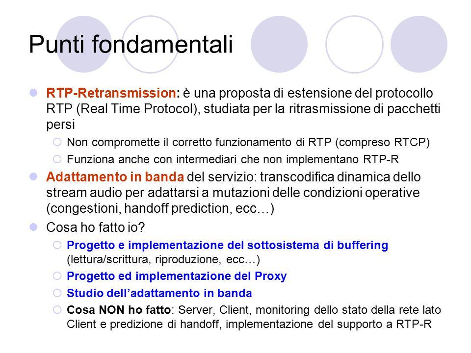 Punti fondamentali RTP-Retransmission: è una proposta di estensione del protocollo RTP (Real Time Protocol), studiata per la ritrasmissione di pacchetti persi  Non compromette il corretto funzionamento di RTP (compreso RTCP)  Funziona anche con intermediari che non implementano RTP-R Adattamento in banda del servizio: transcodifica dinamica dello stream audio per adattarsi a mutazioni delle condizioni operative (congestioni, handoff prediction, ecc…) Cosa ho fatto io.