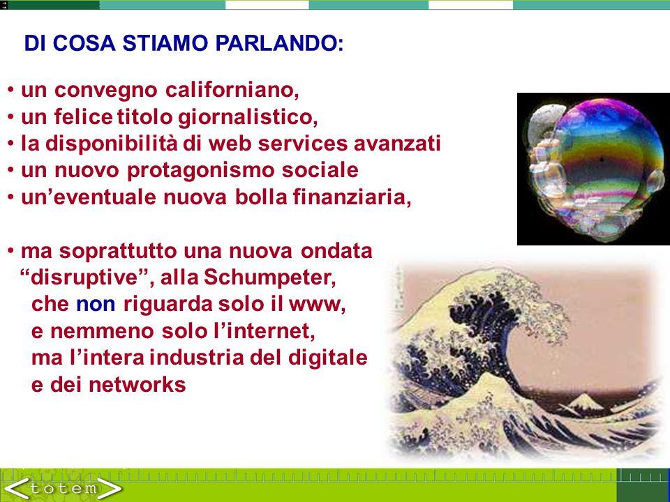 DI COSA STIAMO PARLANDO: un convegno californiano, un felice titolo giornalistico, la disponibilità di web services avanzati un nuovo protagonismo sociale un'eventuale nuova bolla finanziaria, ma soprattutto una nuova ondata disruptive , alla Schumpeter, che non riguarda solo il www, e nemmeno solo l'internet, ma l'intera industria del digitale e dei networks