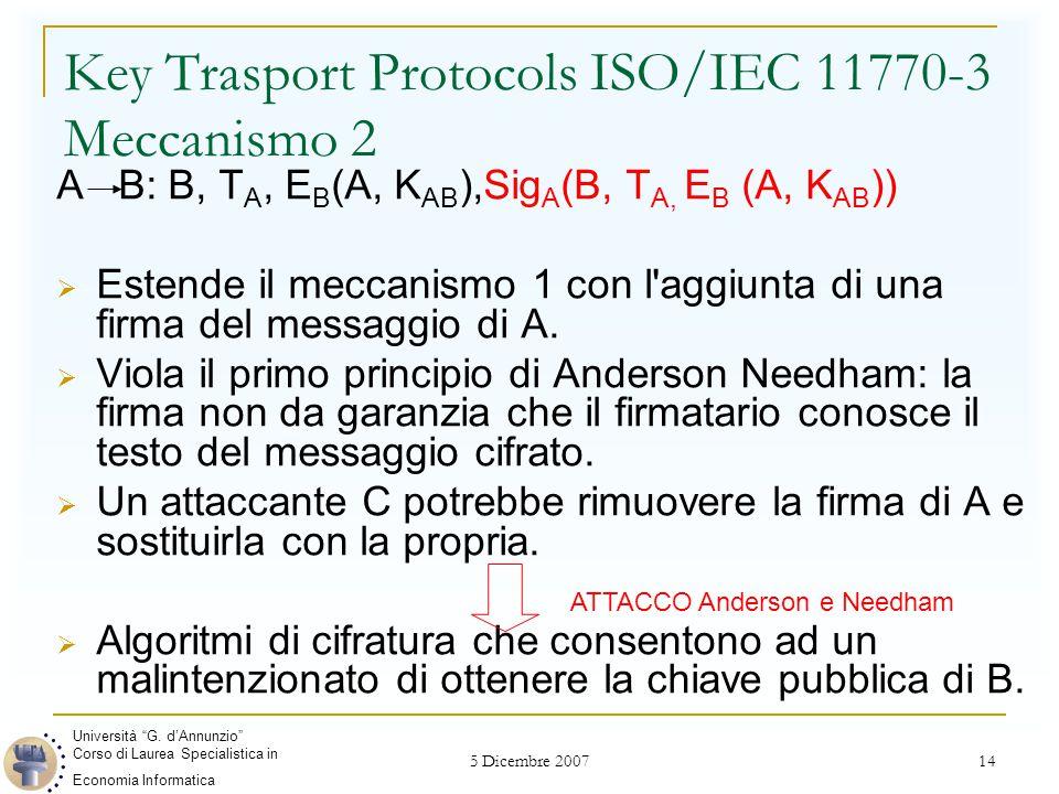 5 Dicembre 2007 14 Key Trasport Protocols ISO/IEC 11770-3 Meccanismo 2 A B: B, T A, E B (A, K AB ),Sig A (B, T A, E B (A, K AB ))  Estende il meccanismo 1 con l aggiunta di una firma del messaggio di A.