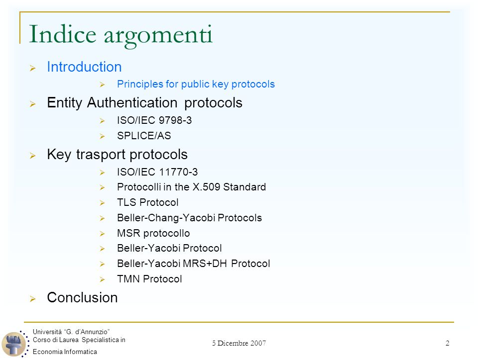 5 Dicembre 2007 2 Indice argomenti  Introduction  Principles for public key protocols  Entity Authentication protocols  ISO/IEC 9798-3  SPLICE/AS  Key trasport protocols  ISO/IEC 11770-3  Protocolli in the X.509 Standard  TLS Protocol  Beller-Chang-Yacobi Protocols  MSR protocollo  Beller-Yacobi Protocol  Beller-Yacobi MRS+DH Protocol  TMN Protocol  Conclusion Università G.