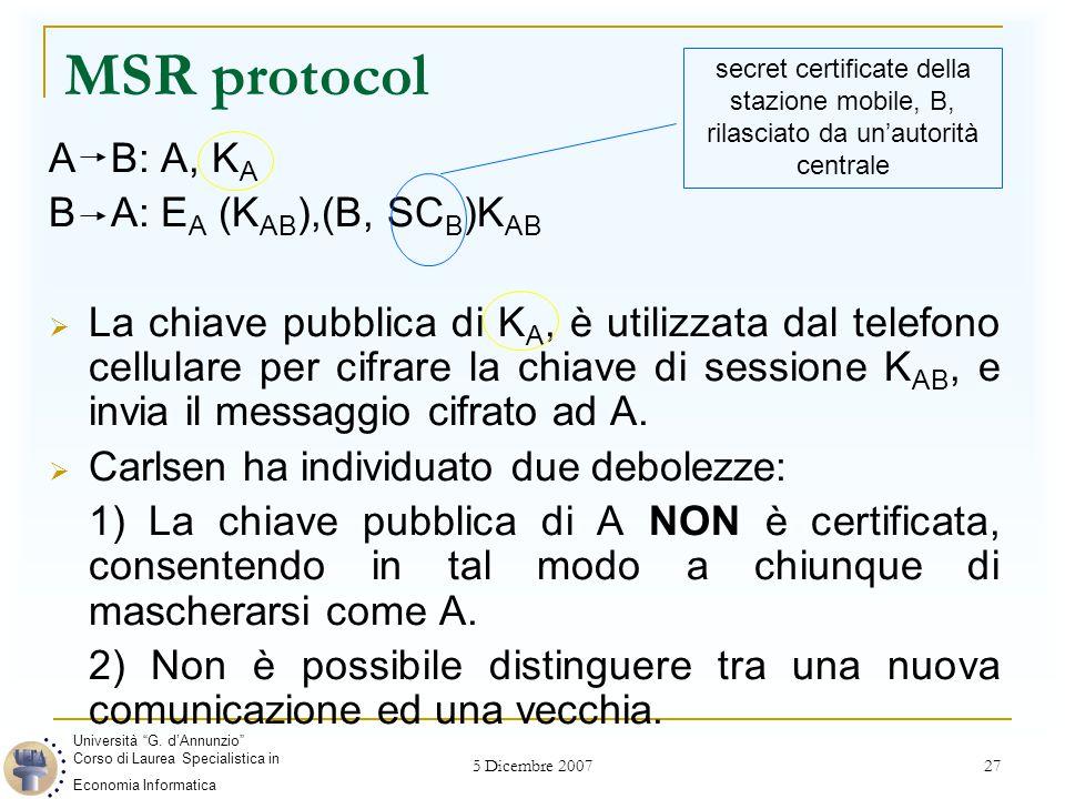 5 Dicembre 2007 27 MSR protocol A B: A, K A B A: E A (K AB ),(B, SC B )K AB  La chiave pubblica di K A, è utilizzata dal telefono cellulare per cifrare la chiave di sessione K AB, e invia il messaggio cifrato ad A.