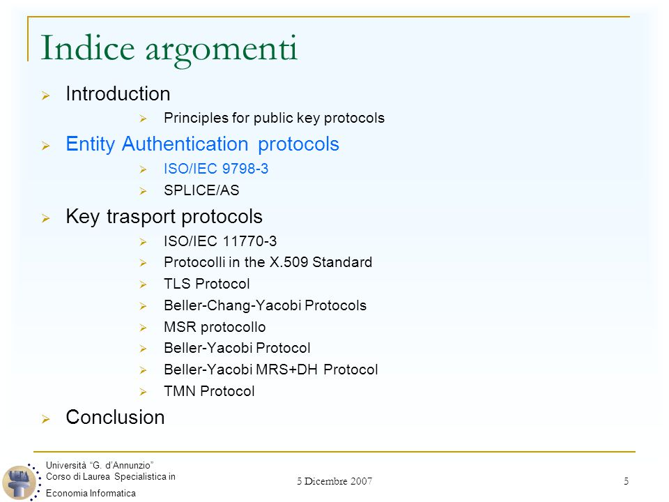 5 Dicembre 2007 5 Indice argomenti  Introduction  Principles for public key protocols  Entity Authentication protocols  ISO/IEC 9798-3  SPLICE/AS  Key trasport protocols  ISO/IEC 11770-3  Protocolli in the X.509 Standard  TLS Protocol  Beller-Chang-Yacobi Protocols  MSR protocollo  Beller-Yacobi Protocol  Beller-Yacobi MRS+DH Protocol  TMN Protocol  Conclusion Università G.