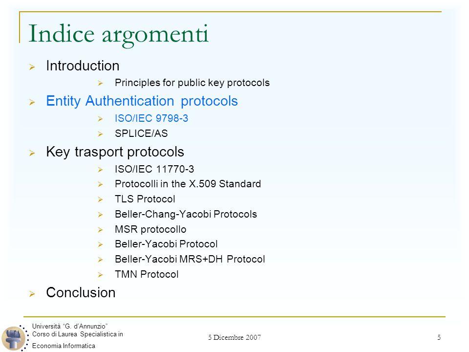 5 Dicembre 2007 16 Key Trasport Protocols ISO/IEC 11770-3 Meccanismo 4 A B : N A B A : A, N A, N B, E A (B, K AB ), Sig B (A, N A N B, E A (B, K AB ))  Nonce N A per conseguire una chiave freschezza per l'autenticazione di B.