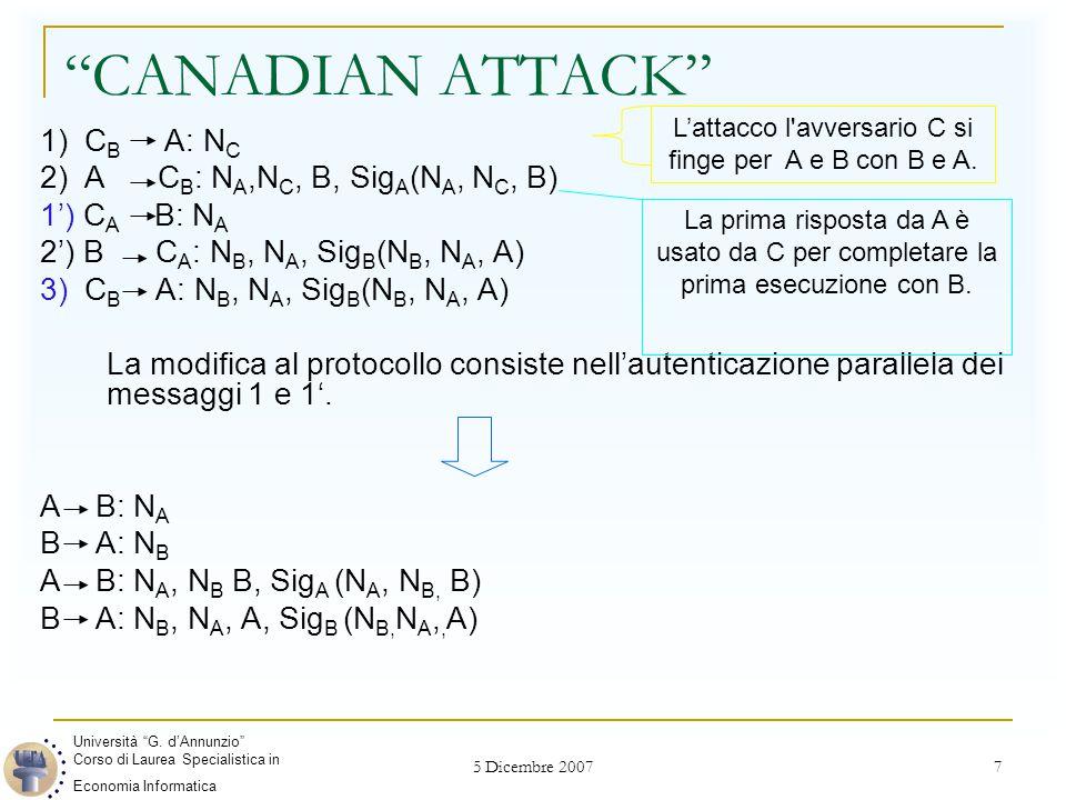 5 Dicembre 2007 7 CANADIAN ATTACK 1) C B A: N C 2) A C B : N A,N C, B, Sig A (N A, N C, B) 1') C A B: N A 2') B C A : N B, N A, Sig B (N B, N A, A) 3) C B A: N B, N A, Sig B (N B, N A, A) La modifica al protocollo consiste nell'autenticazione parallela dei messaggi 1 e 1'.