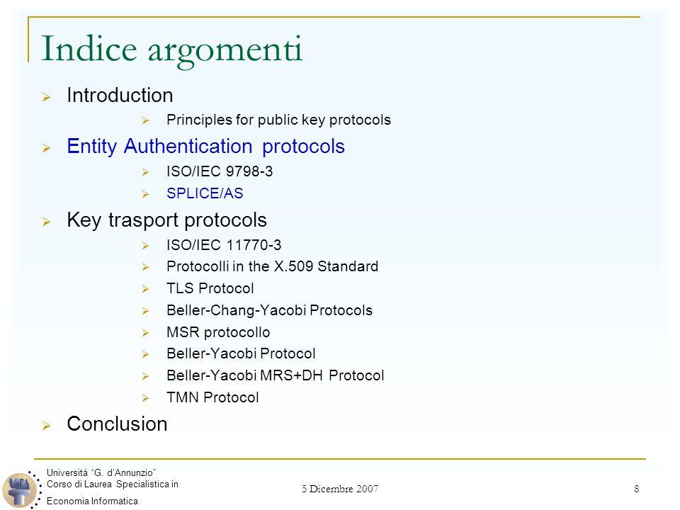 5 Dicembre 2007 19 Indice argomenti  Introduction  Principles for public key protocols  Entity Authentication protocols  ISO/IEC 9798-3  SPLICE/AS  Key trasport protocols  ISO/IEC 11770-3  Protocolli in the X.509 Standard  TLS Protocol  Beller-Chang-Yacobi Protocols  MSR protocollo  Beller-Yacobi Protocol  Beller-Yacobi MRS+DH Protocol  TMN Protocol  Conclusion Università G.