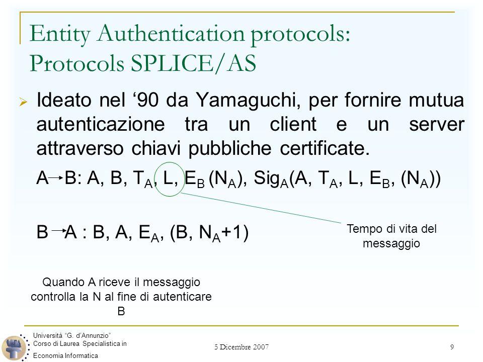 5 Dicembre 2007 9 Entity Authentication protocols: Protocols SPLICE/AS  Ideato nel '90 da Yamaguchi, per fornire mutua autenticazione tra un client e un server attraverso chiavi pubbliche certificate.