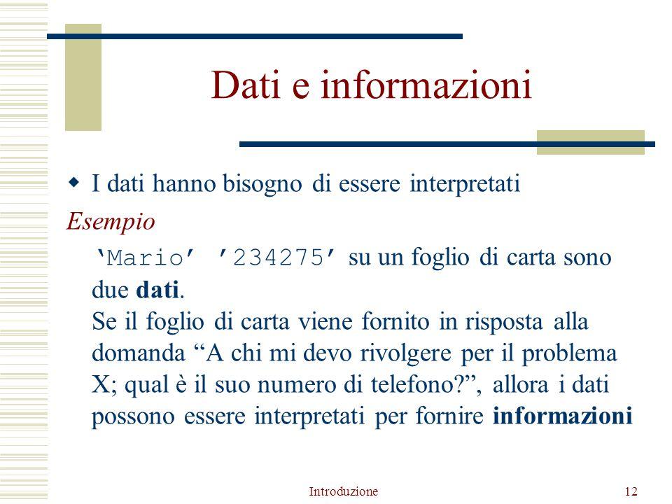 Introduzione12 Dati e informazioni  I dati hanno bisogno di essere interpretati Esempio 'Mario' '234275' su un foglio di carta sono due dati.