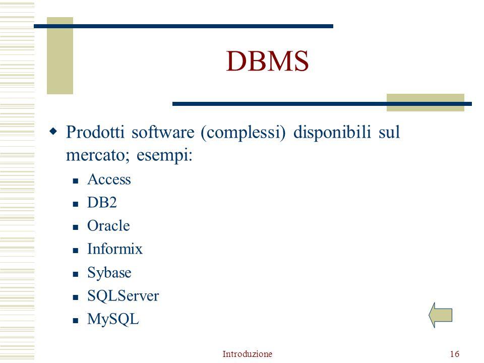 Introduzione16 DBMS  Prodotti software (complessi) disponibili sul mercato; esempi: Access DB2 Oracle Informix Sybase SQLServer MySQL