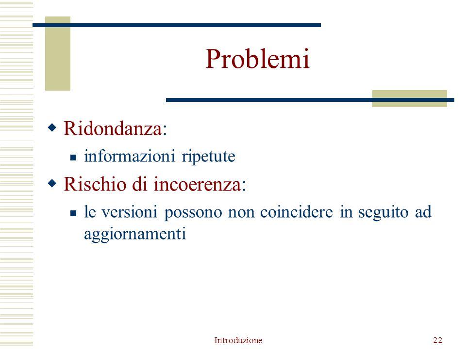 Introduzione22 Problemi  Ridondanza: informazioni ripetute  Rischio di incoerenza: le versioni possono non coincidere in seguito ad aggiornamenti