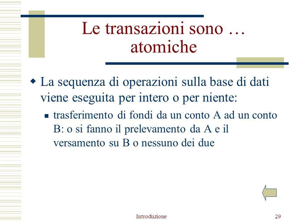 Introduzione29 Le transazioni sono … atomiche  La sequenza di operazioni sulla base di dati viene eseguita per intero o per niente: trasferimento di fondi da un conto A ad un conto B: o si fanno il prelevamento da A e il versamento su B o nessuno dei due