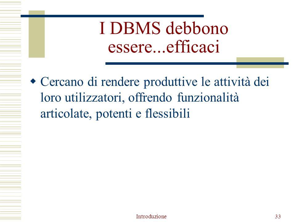 Introduzione33 I DBMS debbono essere...efficaci  Cercano di rendere produttive le attività dei loro utilizzatori, offrendo funzionalità articolate, potenti e flessibili