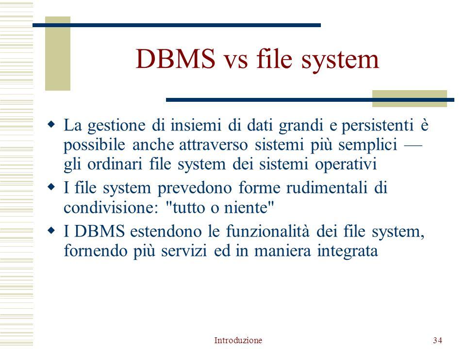 Introduzione34 DBMS vs file system  La gestione di insiemi di dati grandi e persistenti è possibile anche attraverso sistemi più semplici — gli ordinari file system dei sistemi operativi  I file system prevedono forme rudimentali di condivisione: tutto o niente  I DBMS estendono le funzionalità dei file system, fornendo più servizi ed in maniera integrata