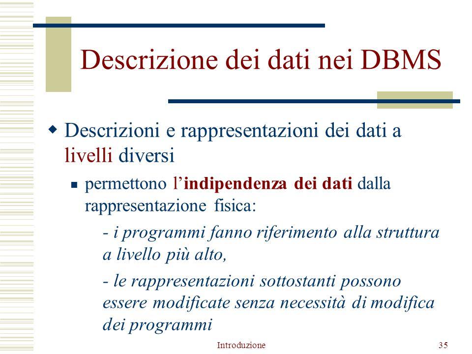Introduzione35 Descrizione dei dati nei DBMS  Descrizioni e rappresentazioni dei dati a livelli diversi permettono l'indipendenza dei dati dalla rappresentazione fisica: - i programmi fanno riferimento alla struttura a livello più alto, - le rappresentazioni sottostanti possono essere modificate senza necessità di modifica dei programmi