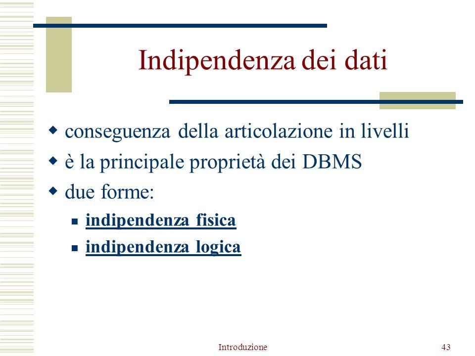 Introduzione43 Indipendenza dei dati  conseguenza della articolazione in livelli  è la principale proprietà dei DBMS  due forme: indipendenza fisica indipendenza logica