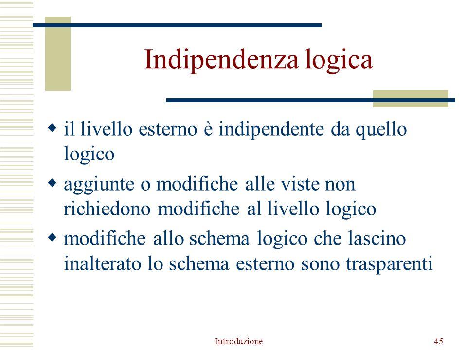 Introduzione45 Indipendenza logica  il livello esterno è indipendente da quello logico  aggiunte o modifiche alle viste non richiedono modifiche al livello logico  modifiche allo schema logico che lascino inalterato lo schema esterno sono trasparenti
