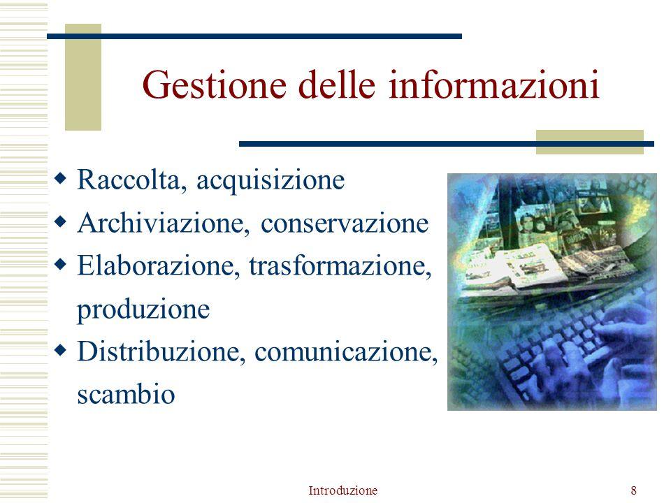 Introduzione8 Gestione delle informazioni  Raccolta, acquisizione  Archiviazione, conservazione  Elaborazione, trasformazione, produzione  Distribuzione, comunicazione, scambio