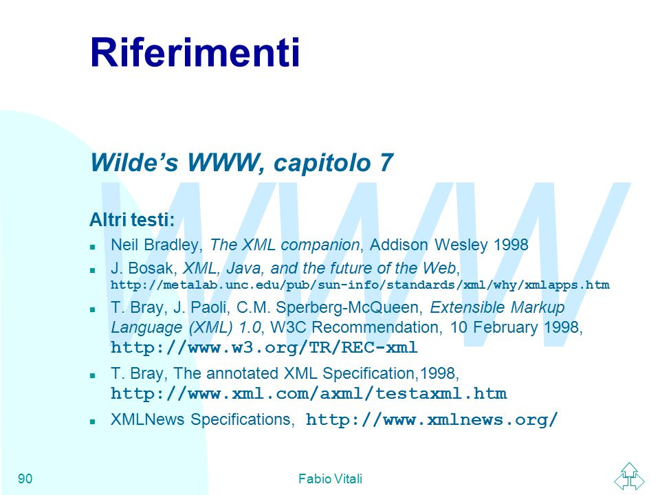 WWW Fabio Vitali90 Riferimenti Wilde's WWW, capitolo 7 Altri testi: n Neil Bradley, The XML companion, Addison Wesley 1998 J. Bosak, XML, Java, and th