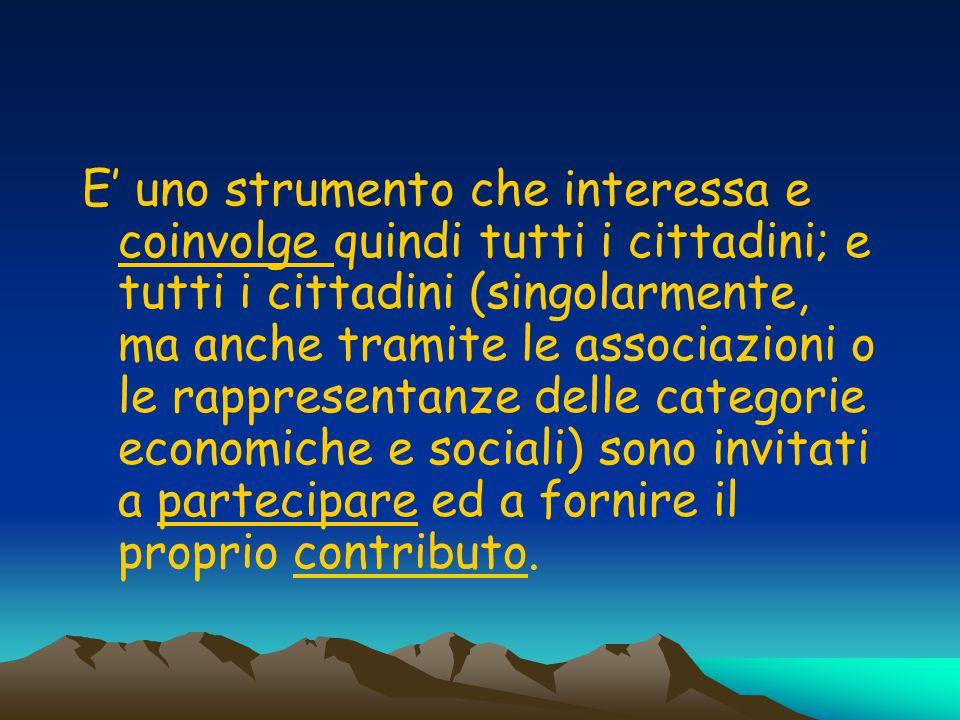 E' uno strumento che interessa e coinvolge quindi tutti i cittadini; e tutti i cittadini (singolarmente, ma anche tramite le associazioni o le rappresentanze delle categorie economiche e sociali) sono invitati a partecipare ed a fornire il proprio contributo.
