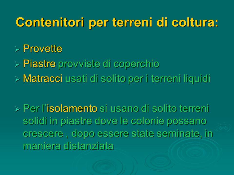 Contenitori per terreni di coltura:  Provette  Piastre provviste di coperchio  Matracci usati di solito per i terreni liquidi  Per l'isolamento si