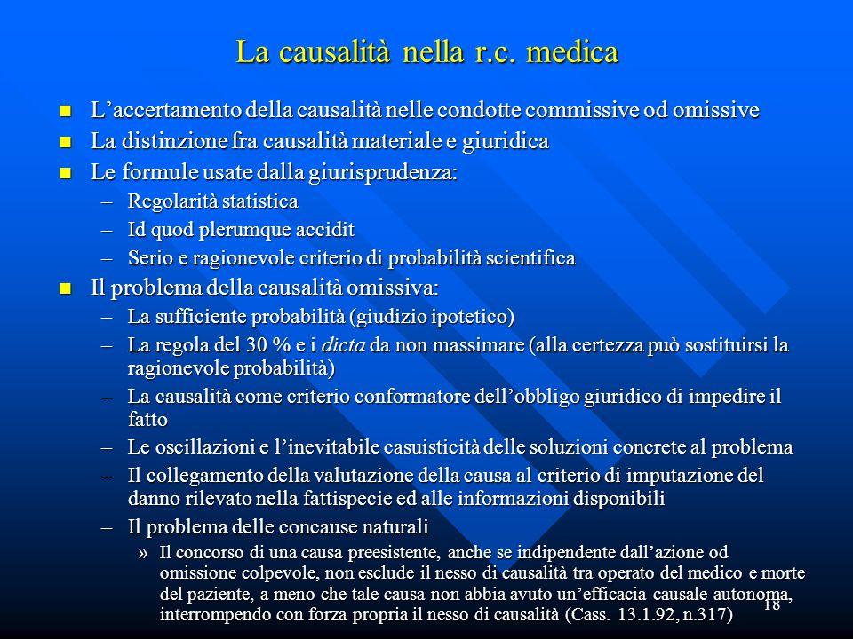 18 La causalità nella r.c. medica n L'accertamento della causalità nelle condotte commissive od omissive n La distinzione fra causalità materiale e gi