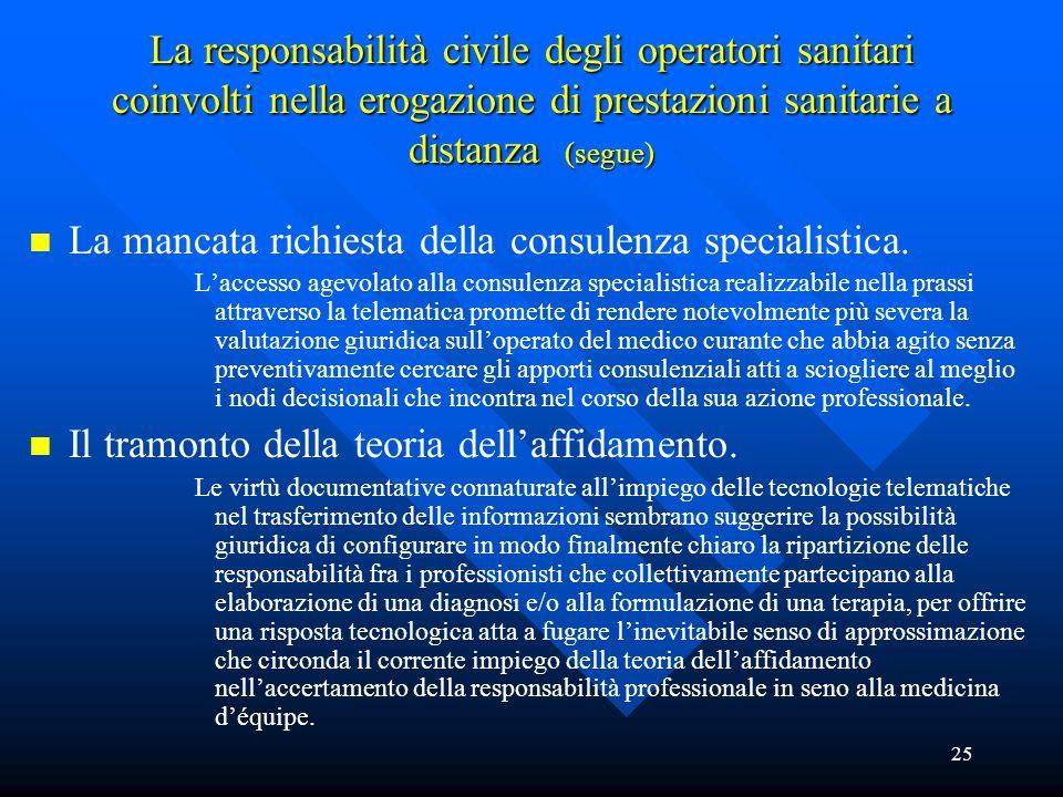 25 La responsabilità civile degli operatori sanitari coinvolti nella erogazione di prestazioni sanitarie a distanza (segue) n n La mancata richiesta della consulenza specialistica.