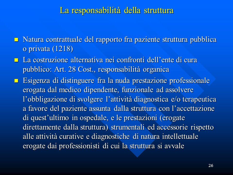 26 La responsabilità della struttura n Natura contrattuale del rapporto fra paziente struttura pubblica o privata (1218) n La costruzione alternativa nei confronti dell'ente di cura pubblico: Art.