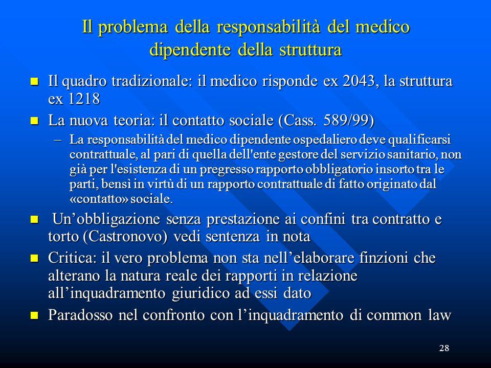 28 Il problema della responsabilità del medico dipendente della struttura n Il quadro tradizionale: il medico risponde ex 2043, la struttura ex 1218 n