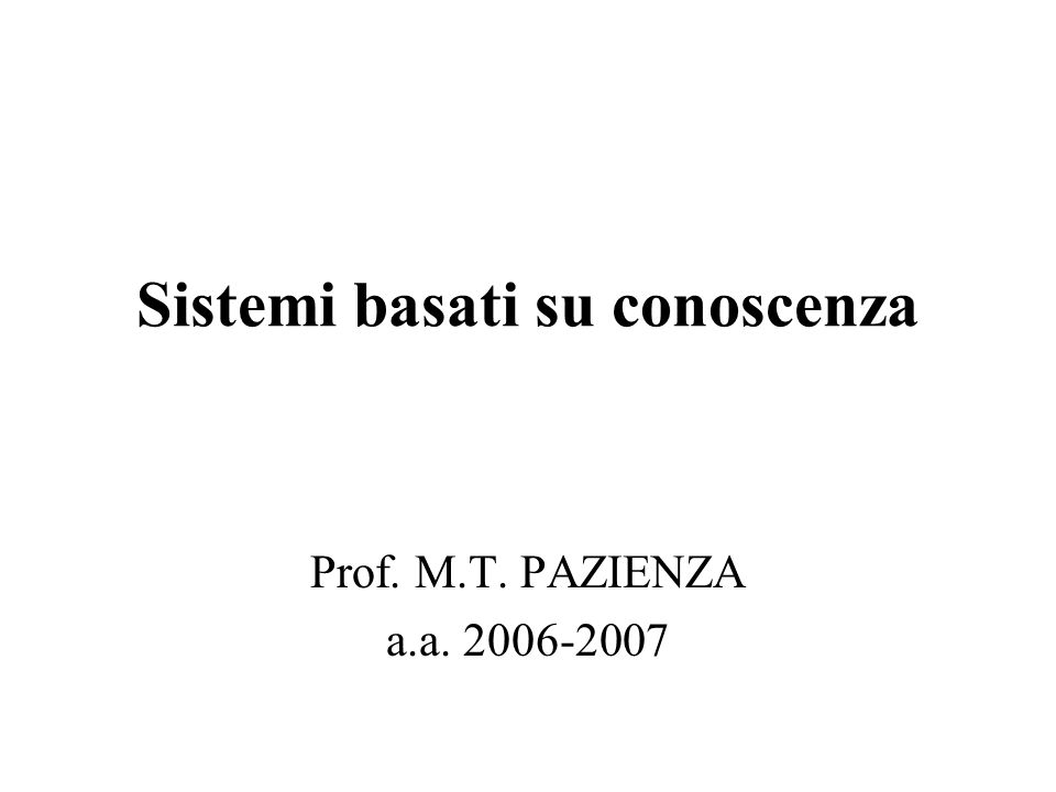 Sistemi basati su conoscenza Prof. M.T. PAZIENZA a.a. 2006-2007