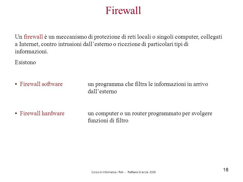 Corso di Informatica - Reti - Raffaele Grande 2005 16 Firewall Un firewall è un meccanismo di protezione di reti locali o singoli computer, collegati