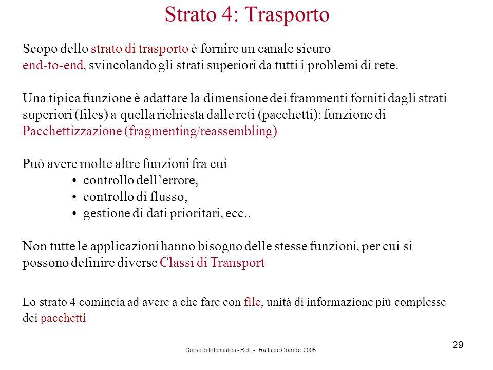Corso di Informatica - Reti - Raffaele Grande 2005 29 Strato 4: Trasporto Scopo dello strato di trasporto è fornire un canale sicuro end-to-end, svinc