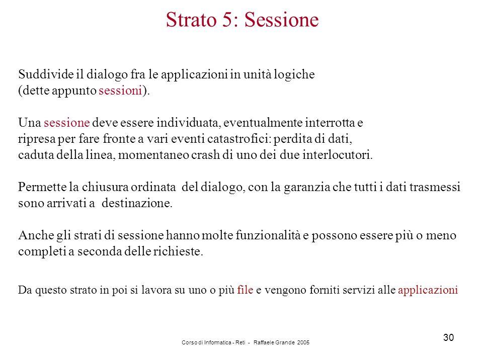 Corso di Informatica - Reti - Raffaele Grande 2005 30 Strato 5: Sessione Suddivide il dialogo fra le applicazioni in unità logiche (dette appunto sess