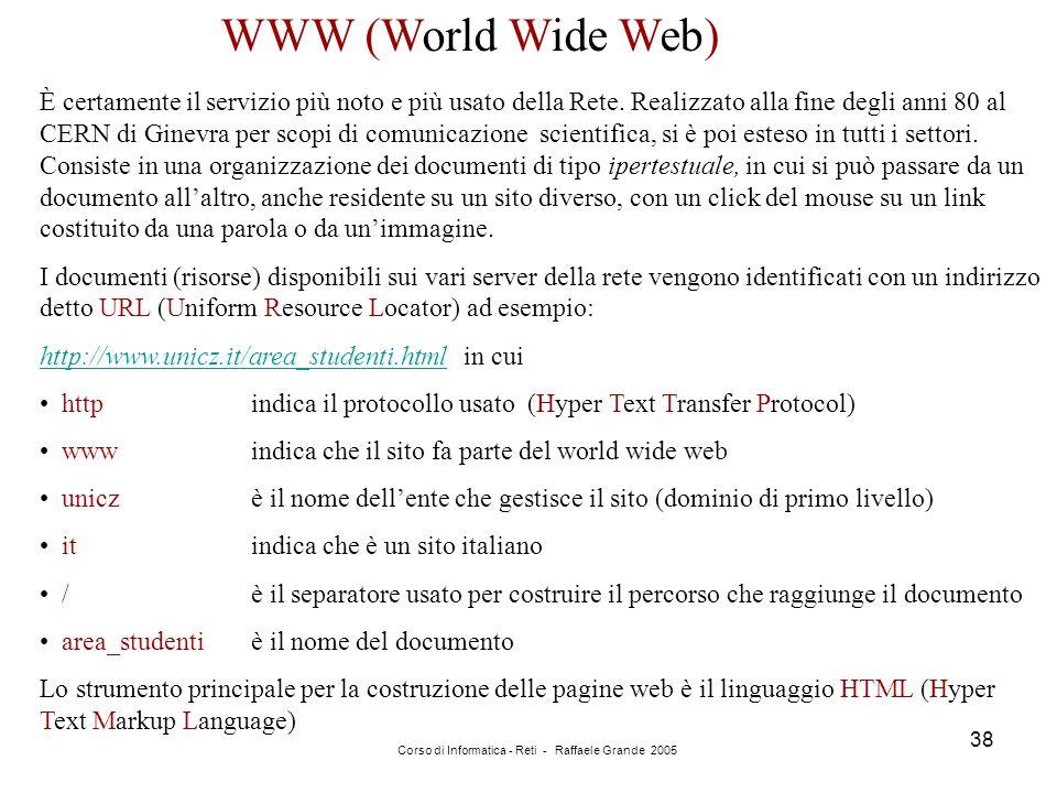 Corso di Informatica - Reti - Raffaele Grande 2005 38 WWW (World Wide Web) È certamente il servizio più noto e più usato della Rete. Realizzato alla f