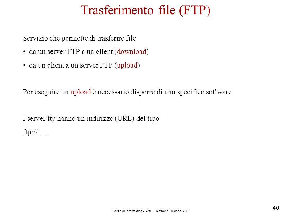 Corso di Informatica - Reti - Raffaele Grande 2005 40 Trasferimento file (FTP) Servizio che permette di trasferire file da un server FTP a un client (