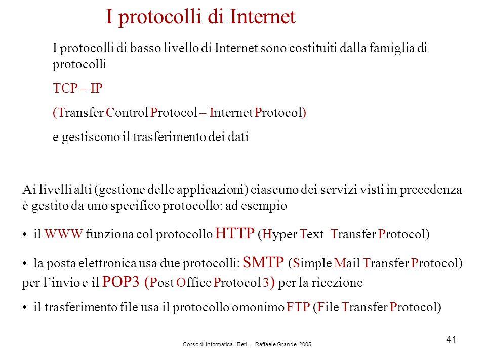 Corso di Informatica - Reti - Raffaele Grande 2005 41 I protocolli di Internet I protocolli di basso livello di Internet sono costituiti dalla famigli