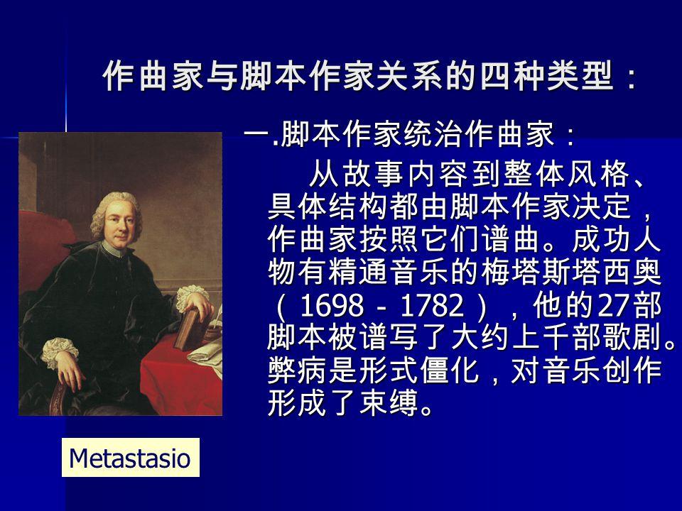 作曲家与脚本作家关系的四种类型: 一. 脚本作家统治作曲家: 从故事内容到整体风格、 具体结构都由脚本作家决定, 作曲家按照它们谱曲。成功人 物有精通音乐的梅塔斯塔西奥 ( 1698 - 1782 ),他的 27 部 脚本被谱写了大约上千部歌剧。 弊病是形式僵化,对音乐创作 形成了束缚。 Metas