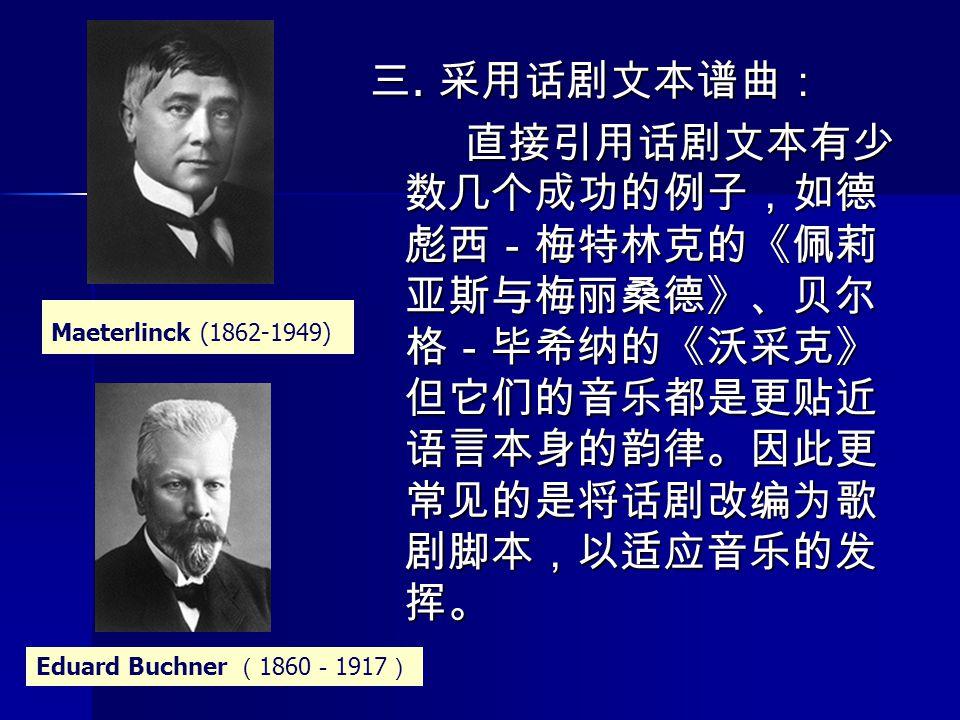 三. 采用话剧文本谱曲: 直接引用话剧文本有少 数几个成功的例子,如德 彪西-梅特林克的《佩莉 亚斯与梅丽桑德》、贝尔 格-毕希纳的《沃采克》 但它们的音乐都是更贴近 语言本身的韵律。因此更 常见的是将话剧改编为歌 剧脚本,以适应音乐的发 挥。 Maeterlinck (1862-1949) Edu